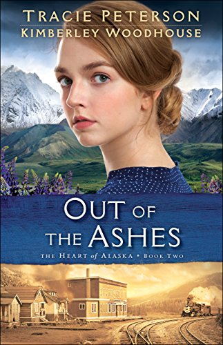 Book 2 Heart of Alaska Series-Out of the Ashes by Tracie Peterson and Kimberley Woodhouse